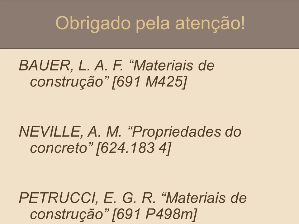 Obrigado pela atenção! BAUER, L. A. F. Materiais de construção [691 M425] NEVILLE, A. M. Propriedades do concreto [624.183 4]